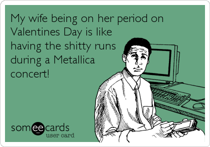 My wife being on her period on Valentines Day is like having the shitty runs during a Metallica concert!