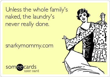 Unless the whole family's naked, the laundry's never really done.   snarkymommy.com