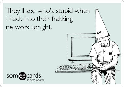 They'll see who's stupid when  I hack into their frakking network tonight.