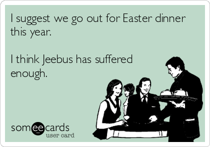I suggest we go out for Easter dinner this year.  I think Jeebus has suffered enough.