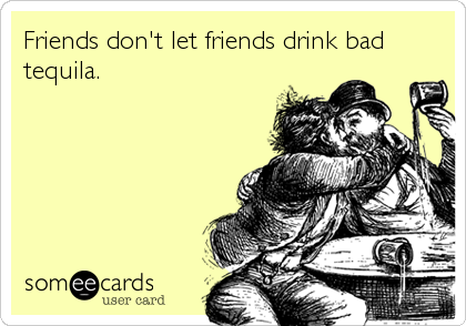Friends don't let friends drink bad tequila.