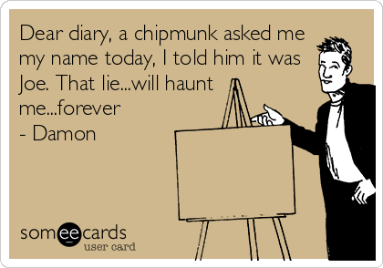 Dear diary, a chipmunk asked me my name today, I told him it was Joe. That lie...will haunt me...forever - Damon