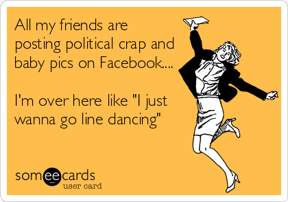 """All my friends are posting political crap and baby pics on Facebook....  I'm over here like """"I just wanna go line dancing"""""""