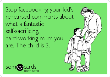 Stop facebooking your kid's rehearsed comments about what a fantastic, self-sacrificing, hard-working mum you are. The child is 3.