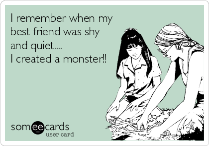 I remember when my best friend was shy and quiet.... I created a monster!!