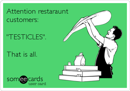 "Attention restaraunt customers:  ""TESTICLES"".  That is all."