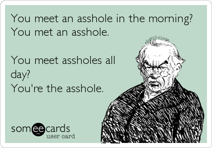 You meet an asshole in the morning? You met an asshole.  You meet assholes all day? You're the asshole.