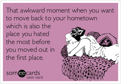 That awkward moment when you want to move back to your hometown which is also the place you hated  the most before you moved out in the first place.
