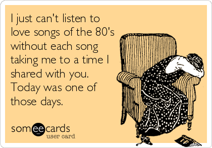 I just can't listen to love songs of the 80's without each song taking me to a time I shared with you. Today was one of those days.