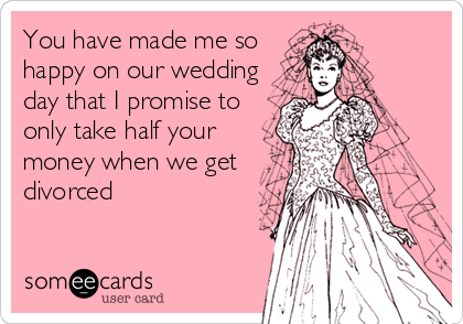 You have made me so happy on our wedding day that I promise to only take half your money when we get divorced