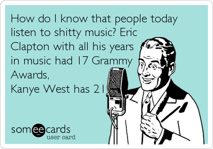 How do I know that people today listen to shitty music? Eric Clapton with all his years in music had 17 Grammy Awards,  Kanye West has 21