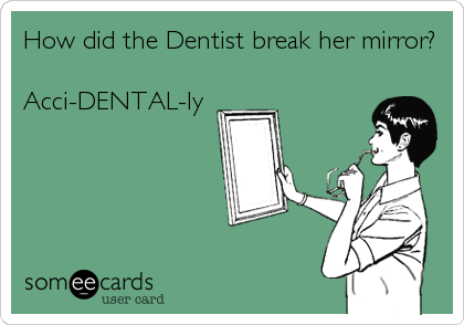 How did the Dentist break her mirror?  Acci-DENTAL-ly
