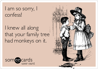 I am so sorry, I confess!   I knew all along that your family tree had monkeys on it.