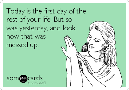 Today is the first day of the rest of your life. But so was yesterday, and look how that was messed up.