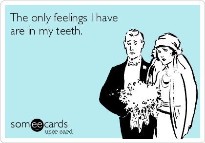 The only feelings I have are in my teeth.