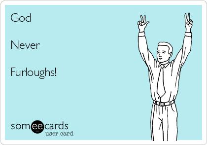 God   Never   Furloughs!
