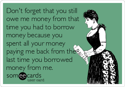Don't forget that you still owe me money from that time you had to borrow money because you spent all your money paying me back from the last time you borrowed money from me.