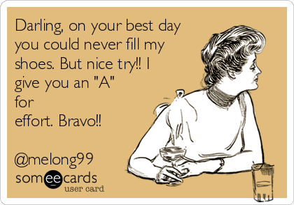 "Darling, on your best day you could never fill my shoes. But nice try!! I give you an ""A"" for effort. Bravo!!  @melong99"