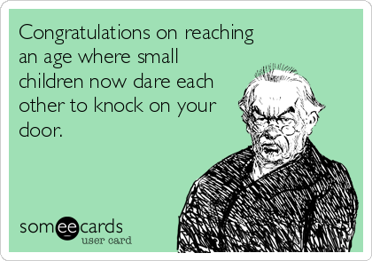 Congratulations on reaching an age where small children now dare each other to knock on your door.