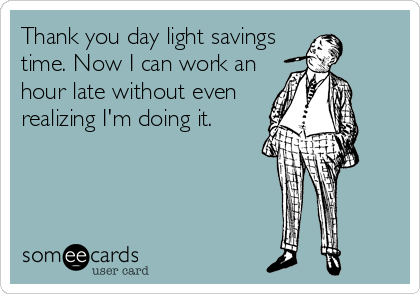 Thank you day light savings time. Now I can work an hour late without even realizing I'm doing it.