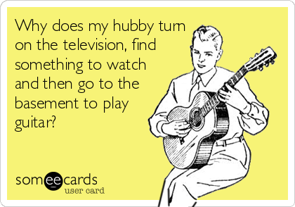 Why does my hubby turn on the television, find something to watch and then go to the basement to play guitar?