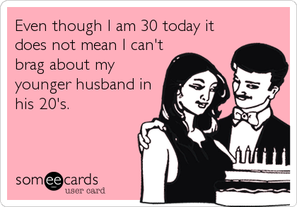 Even though I am 30 today it does not mean I can't brag about my younger husband in his 20's.