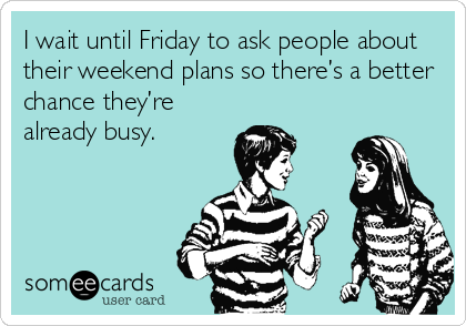 I wait until Friday to ask people about their weekend plans so there's a better chance they're already busy.