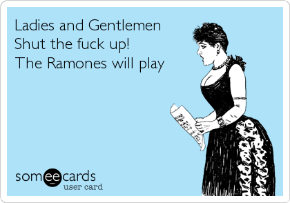 Ladies and Gentlemen Shut the fuck up! The Ramones will play