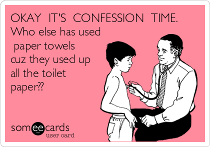 OKAY  IT'S  CONFESSION  TIME. Who else has used ?paper towels? cuz they used up all the toilet paper??