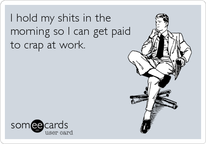 I hold my shits in the morning so I can get paid to crap at work.