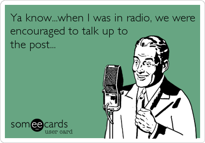 Ya know...when I was in radio, we were encouraged to talk up to the post...