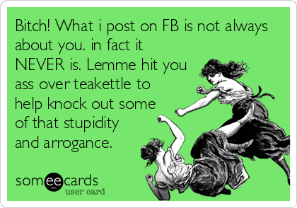 Bitch! What i post on FB is not always about you. in fact it NEVER is. Lemme hit you ass over teakettle to help knock out some of that stupidi