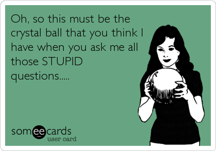Oh, so this must be the crystal ball that you think I have when you ask me all those STUPID questions.....