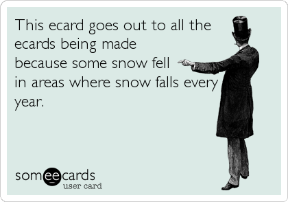 This ecard goes out to all the ecards being made because some snow fell  in areas where snow falls every year.