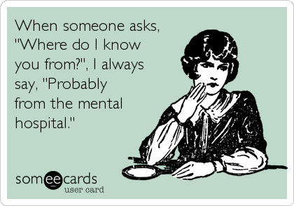 "When someone asks, ""Where do I know you from?"", I always say, ""Probably from the mental hospital."""