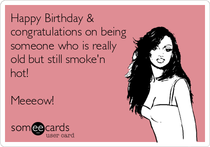 Happy Birthday & congratulations on being someone who is really old but still smoke'n hot!  Meeeow!