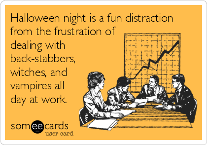 Halloween night is a fun distraction from the frustration of dealing with back-stabbers, witches, and vampires all day at work.