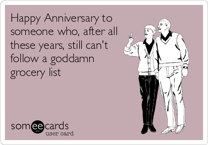 Happy Anniversary to someone who, after all these years, still can't follow a goddamn  grocery list