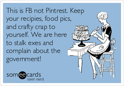 This is FB not Pintrest. Keep your recipies, food pics, and crafty crap to yourself. We are here to stalk exes and complain about the g