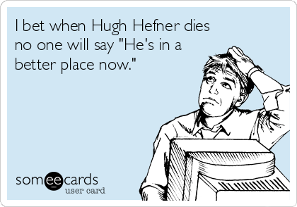 "I bet when Hugh Hefner dies no one will say ""He's in a better place now."""