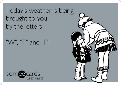 "Today's weather is being brought to you by the letters  ""W"", ""T"" and ""F""!"