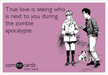 True love is seeing who is next to you during the zombie apocalypse.