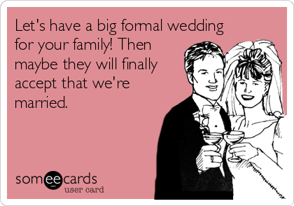 Let's have a big formal wedding for your family! Then maybe they will finally accept that we're married.