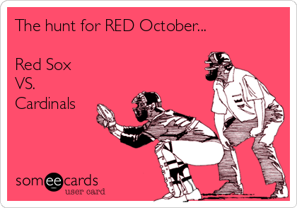 The hunt for RED October...  Red Sox  VS. Cardinals