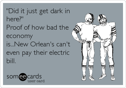 """Did it just get dark in here?"" Proof of how bad the economy is...New Orlean's can't even pay their electric bill."