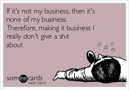 If it's not my business, then it's none of my business. Therefore, making it business I really don't give a shit about
