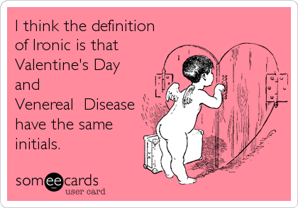 I think the definition of Ironic is that Valentine\'s Day and ...