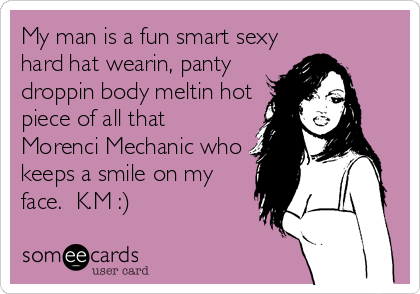 My man is a fun smart sexy hard hat wearin, panty droppin body meltin hot piece of all that Morenci Mechanic who keeps a smile on my face.  K.M :)