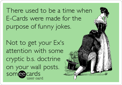 There used to be a time when  E-Cards were made for the  purpose of funny jokes.  Not to get your Ex's attention with some cryptic b.