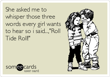 "She asked me to whisper those three words every girl wants to hear so i said...,""Roll Tide Roll!"""
